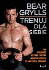 Okładka książki Trenuj dla siebie Bear Grylls
