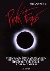 Okładka książki Pink Floyd. O krowach, świniach, małpach, robakach oraz wszystkich utworach Pink Floyd i Rogera Watersa Wiesław Weiss