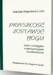 Okładka książki Przeszłość zostawić Bogu: Unia i uniatyzm w perspektywie ekumenicznej Wacław Hryniewicz