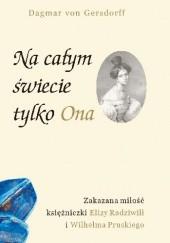 Okładka książki Na całym świecie tylko Ona. Zakazana miłość księżniczki Elizy Radziwiłł i Wilhelma Pruskiego Dagmar Gersdorff von