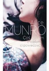 Okładka książki Coś, o czym chciałam ci powiedzieć Alice Munro