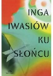 Okładka książki Ku słońcu Inga Iwasiów