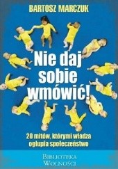 Okładka książki Nie daj sobie wmówić. 20 mitów, którymi władza ogłupia społeczeństwo Bartosz Marczuk