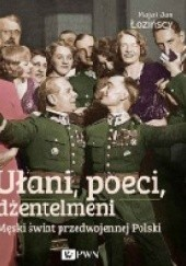 Okładka książki Ułani, poeci, dżentelmeni. Męski świat w przedwojennej Polsce Maja Łozińska,Jan Łoziński