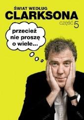 Okładka książki Świat według Clarksona 5: Przecież nie proszę o wiele... Jeremy Clarkson