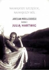 Okładka książki Największe szczęście, największy ból. Jarosława Mikołajewskiego rozmowy z Julią Hartwig Julia Hartwig,Jarosław Mikołajewski