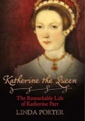 Okładka książki Katherine the Queen: The Remarkable Life of Katherine Parr Linda Porter