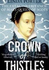 Okładka książki Crown of Thistles The Fatal Inheritance of Mary Queen of Scots Linda Porter