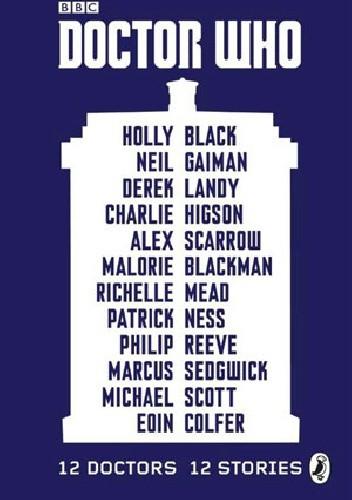 Okładka książki Doctor Who: 12 Doctors 12 Stories Holly Black,Malorie Blackman,Eoin Colfer,Neil Gaiman,Charlie Higson,Derek Landy,Richelle Mead,Patrick Ness,Philip Reeve,Alex Scarrow,Michael Scott,Marcus Sedgwick