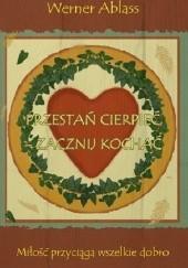 Okładka książki Przestań cierpieć- zacznij kochać Werner Ablass