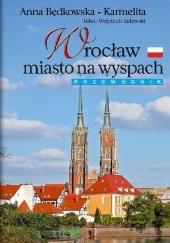 Okładka książki Wrocław. Miasto na wyspach. Anna Będkowska-Karmelita,Wojciech Zalewski