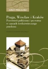 Okładka książki Praga, Wrocław i Kraków. Przestrzeń publiczna i prywatna w czasach średniowiecznego przełomu Jerzy Piekalski