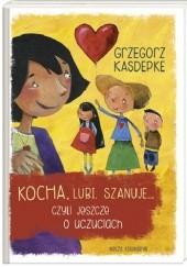 Okładka książki Kocha, lubi, szanuje, czyli jeszcze o uczuciach Grzegorz Kasdepke