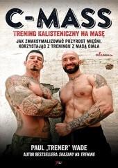 Okładka książki C-Mass. Trening Kalisteniczny Na Masę-Jak Zmaksymalizować Przyrost Mięśni, Korzystając Z Treningu Z Masą Ciała Paul Wade