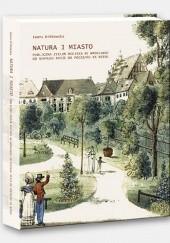 Okładka książki Natura i Miasto. Publiczna zieleń miejska we Wrocławiu od schyłku XVIII do początku XX wieku Iwona Bińkowska