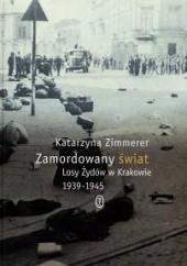 Okładka książki Zamordowany świat. Losy Żydów w Krakowie 1939-1945 Katarzyna Zimmerer