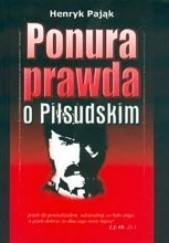 Okładka książki Ponura prawda o Józefie Piłsudskim Henryk Pająk