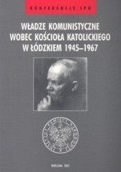Okładka książki Władze komunistyczne wobec Kościoła katolickiego w łódzkiem 1945 - 1967 Janusz Wróbel,Leszek Próchniak