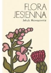 Okładka książki Flora jesienna. Przewodnik do oznaczania dziko rosnących jesiennych pospolitych roślin zielnych Jakub Mowszowicz