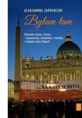 Okładka książki Byłam tam. Niezwykła relacja z Rzymu  - wspomnienia, świadectwa i rozmowy o świętości Jana Pawła II Aleksandra Zapotoczny