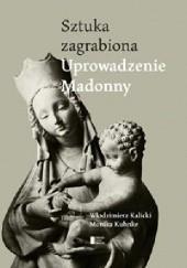 Okładka książki Uprowadzenie Madonny. Sztuka zagrabiona Włodzimierz Kalicki,Monika Kuhnke