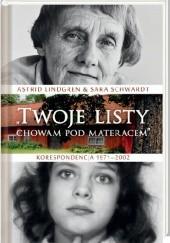 """Okładka książki """"Twoje listy chowam pod materacem"""". Korespondencja 1971–2002 Astrid Lindgren,Sara Schwardt"""