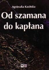 Okładka książki Od szamana do kapłana. Ewolucja systemów religijnych w Ameryce Południowej Agnieszka Kasińska-Metryka