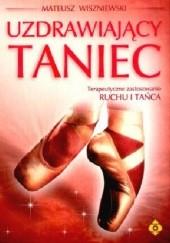 Okładka książki Uzdrawiający taniec. Terapeutyczne zastosowanie Ruchu i Tańca Mateusz Wiszniewski