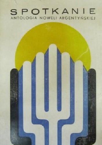 Okładka książki Spotkanie: antologia noweli argentyńskiej
