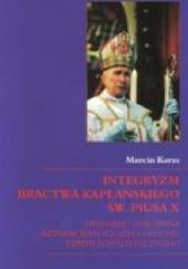 Okładka książki Integryzm bractwa kapłańskiego św. Piusa X. Historia i doktryna rzymskokatolickiego ruchu tradycjonalistycznego Marcin Karas