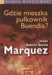 Okładka książki Gdzie mieszka pułkownik Buendia? Mówi Gabriel Garcia Marquez Roman Warszewski