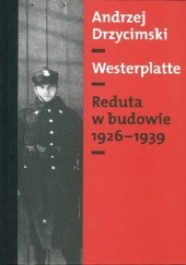 Okładka książki Westerplatte: Reduta w budowie 1926-1939 Andrzej Drzycimski
