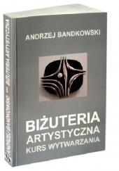 Okładka książki Biżuteria Artystyczna. Kurs wytwarzania Andrzej Bandkowski