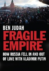 Okładka książki Fragile Empire. How Russia Fell In and Out of Love with Vladimir Putin Ben Judah