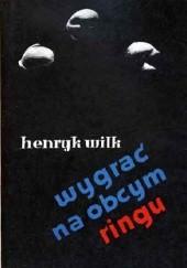 Okładka książki Wygrać na obcym ringu Henryk Wilk