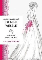Okładka książki Jak zorganizować idealne wesele. Poradnik panny młodej Justyna Kościelska