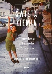 Okładka książki Święta ziemia. Opowieści z Izraela i Palestyny Marcin Gutowski