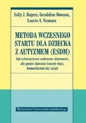 Okładka książki Metoda Wczesnego Startu dla dziecka z autyzmem (ESDM). Jak wykorzystywać codzienne aktywności, aby pomóc dzieciom tworzyć więzi, komunikować się i uczyć Sally J. Rogers,Geraldine Dawson,Laurie A. Vismara