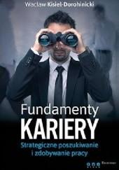 Okładka książki Fundamenty kariery. Strategiczne poszukiwanie i zdobywanie pracy Wacław Kisiel-Dorohinicki