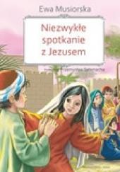 Okładka książki Niezwykłe spotkanie z Jezusem Ewa Musiorska