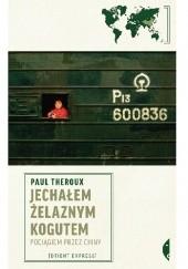 Okładka książki Jechałem Żelaznym Kogutem. Pociągiem przez Chiny Paul Theroux