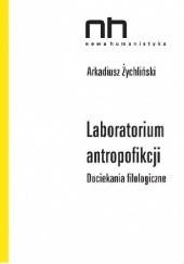 Okładka książki Laboratorium antropofikcji. Dociekania filologiczne Arkadiusz Żychliński