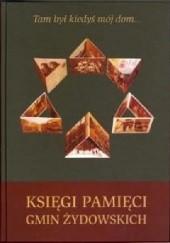 Okładka książki Tam był kiedyś mój dom... Księga pamięci gmin żydowskich Andrzej Trzciński,Adam Kopciowski,Monika Adamczyk-Garbowska
