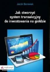 Okładka książki Jak stworzyć system transakcyjny do inwestowania na giełdzie Jacek Borowiak