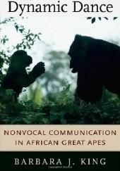 Okładka książki The Dynamic Dance. Nonvocal Communication in African Great Apes Barbara J. King