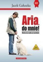 Okładka książki Aria, do mnie! Skuteczna nauka przywołania Jacek Gałuszka