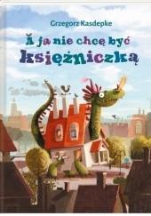 Okładka książki A ja nie chcę być księżniczką Grzegorz Kasdepke,Emilia Dziubak