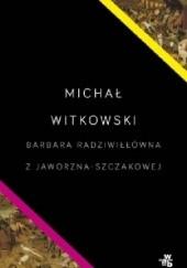 Okładka książki Barbara Radziwiłłówna z Jaworzna-Szczakowej Michał Witkowski