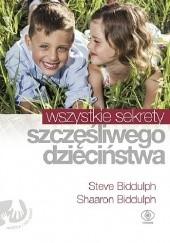 Okładka książki Wszystkie sekrety szczęśliwego dzieciństwa Steve Biddulph,Shaaron Biddulph
