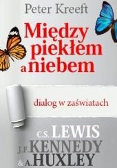 Okładka książki Między piekłem a niebem - dialog w zaświatach. C.S. Lewis, J.F. Kennedy, A. Huxley Peter Kreeft
